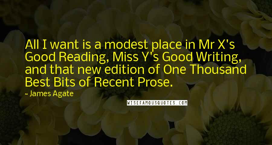 James Agate quotes: All I want is a modest place in Mr X's Good Reading, Miss Y's Good Writing, and that new edition of One Thousand Best Bits of Recent Prose.