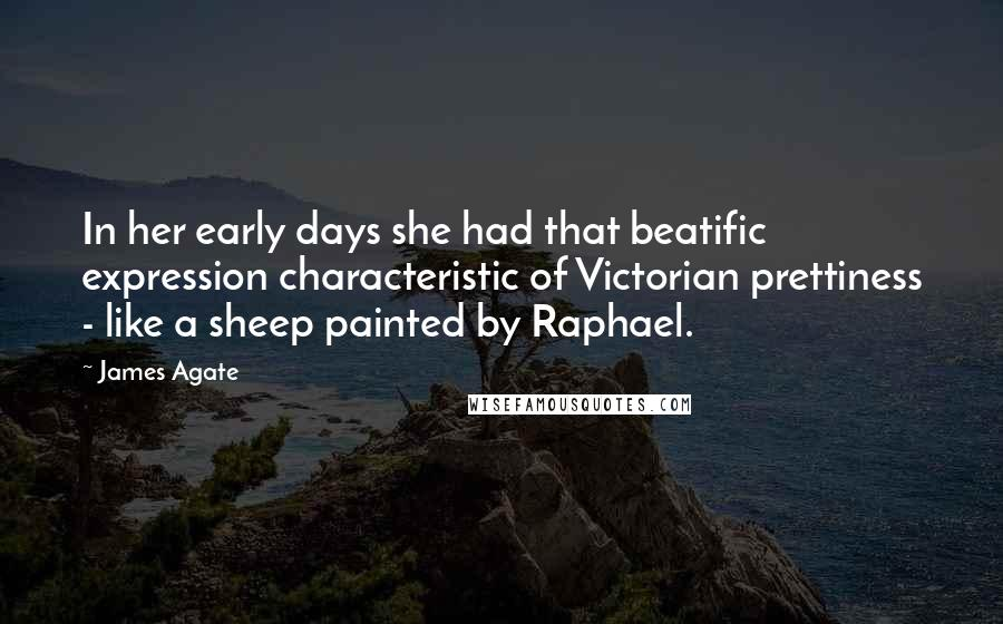 James Agate quotes: In her early days she had that beatific expression characteristic of Victorian prettiness - like a sheep painted by Raphael.
