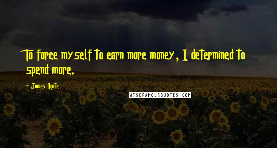 James Agate quotes: To force myself to earn more money, I determined to spend more.