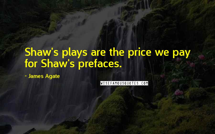 James Agate quotes: Shaw's plays are the price we pay for Shaw's prefaces.