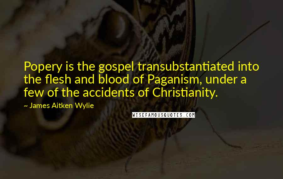 James Aitken Wylie quotes: Popery is the gospel transubstantiated into the flesh and blood of Paganism, under a few of the accidents of Christianity.
