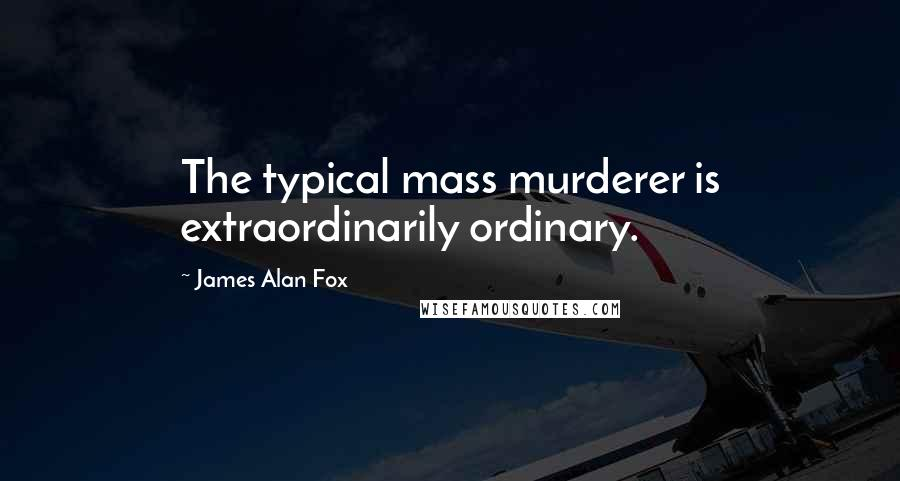 James Alan Fox quotes: The typical mass murderer is extraordinarily ordinary.