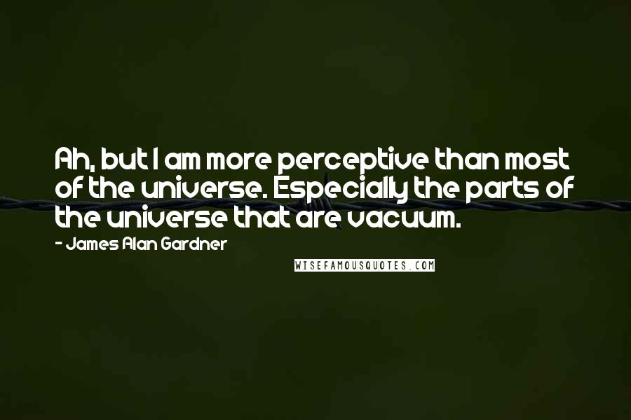 James Alan Gardner quotes: Ah, but I am more perceptive than most of the universe. Especially the parts of the universe that are vacuum.