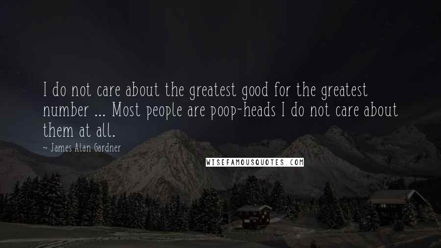 James Alan Gardner quotes: I do not care about the greatest good for the greatest number ... Most people are poop-heads I do not care about them at all.