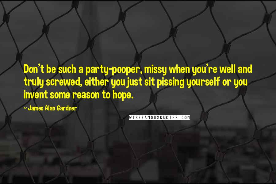 James Alan Gardner quotes: Don't be such a party-pooper, missy when you're well and truly screwed, either you just sit pissing yourself or you invent some reason to hope.