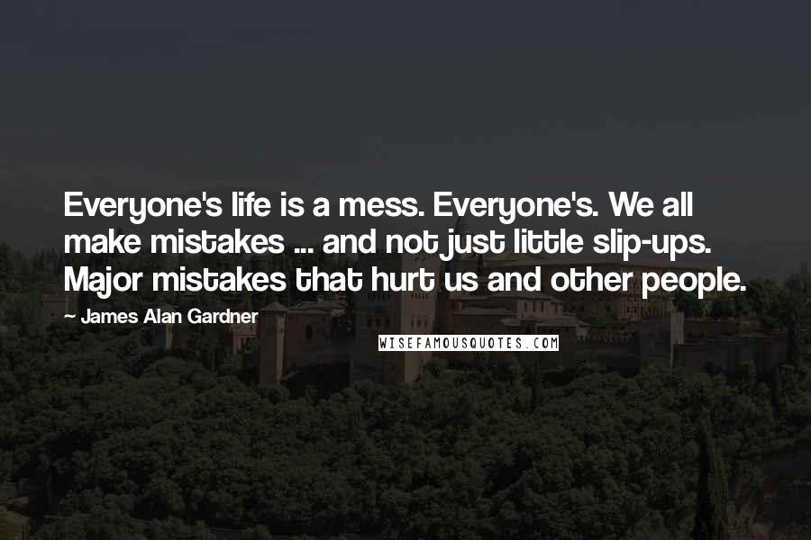James Alan Gardner quotes: Everyone's life is a mess. Everyone's. We all make mistakes ... and not just little slip-ups. Major mistakes that hurt us and other people.