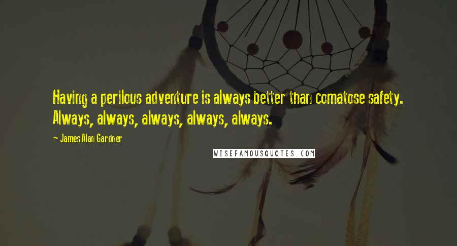 James Alan Gardner quotes: Having a perilous adventure is always better than comatose safety. Always, always, always, always, always.