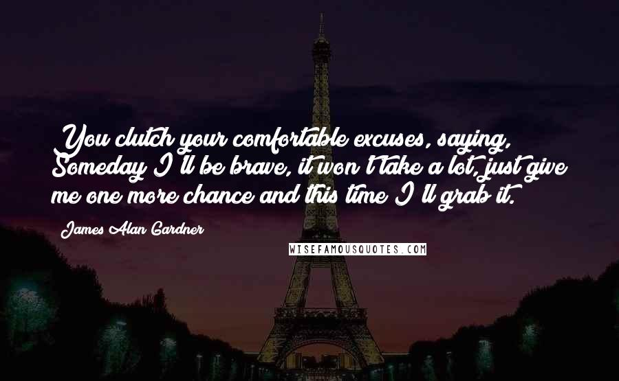 James Alan Gardner quotes: You clutch your comfortable excuses, saying, Someday I'll be brave, it won't take a lot, just give me one more chance and this time I'll grab it.