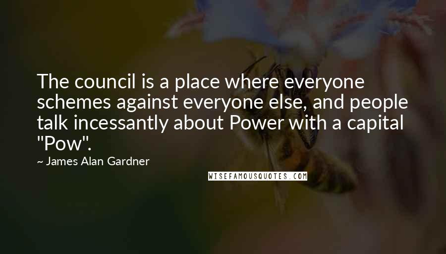 """James Alan Gardner quotes: The council is a place where everyone schemes against everyone else, and people talk incessantly about Power with a capital """"Pow""""."""