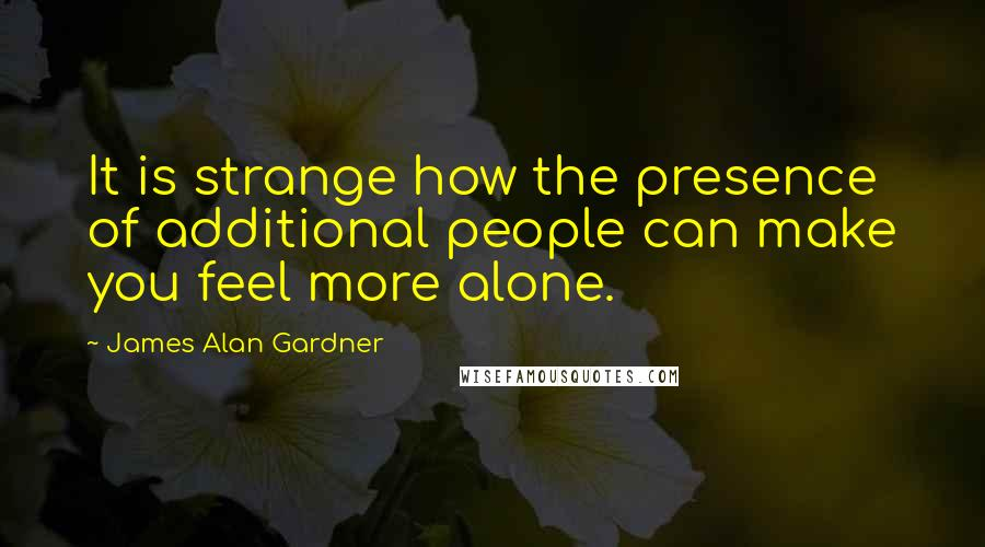 James Alan Gardner quotes: It is strange how the presence of additional people can make you feel more alone.