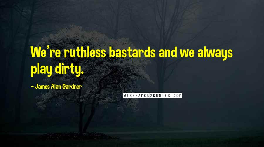 James Alan Gardner quotes: We're ruthless bastards and we always play dirty.