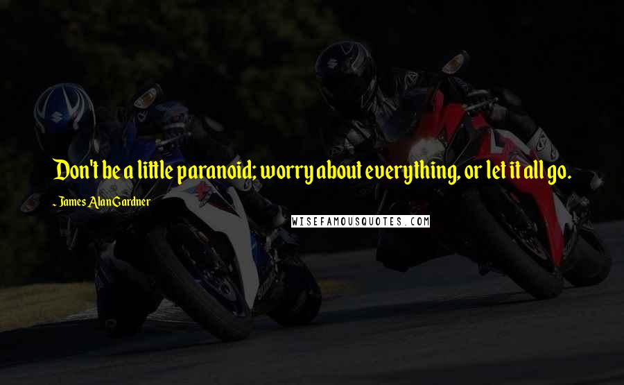 James Alan Gardner quotes: Don't be a little paranoid; worry about everything, or let it all go.