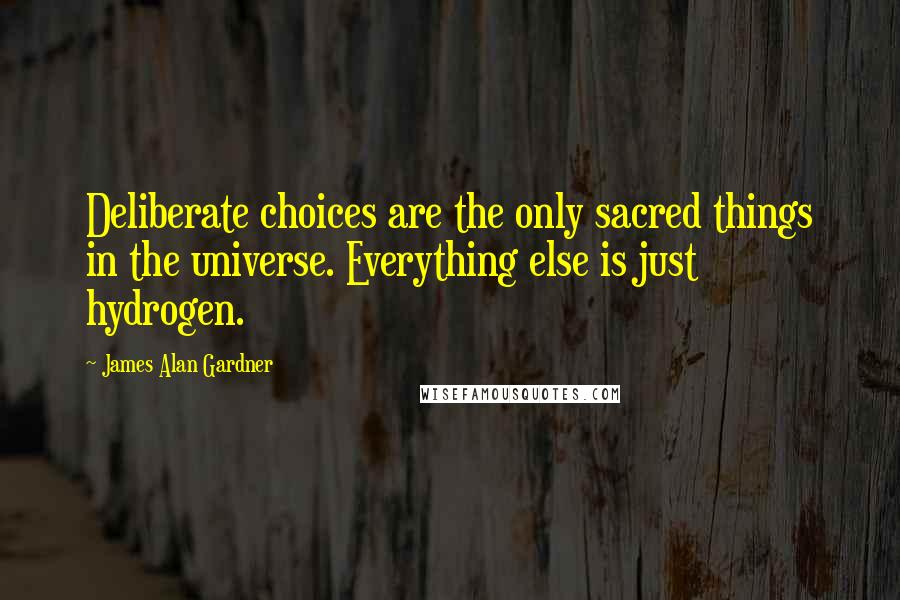 James Alan Gardner quotes: Deliberate choices are the only sacred things in the universe. Everything else is just hydrogen.