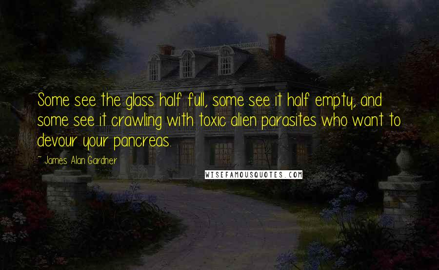 James Alan Gardner quotes: Some see the glass half full, some see it half empty, and some see it crawling with toxic alien parasites who want to devour your pancreas.