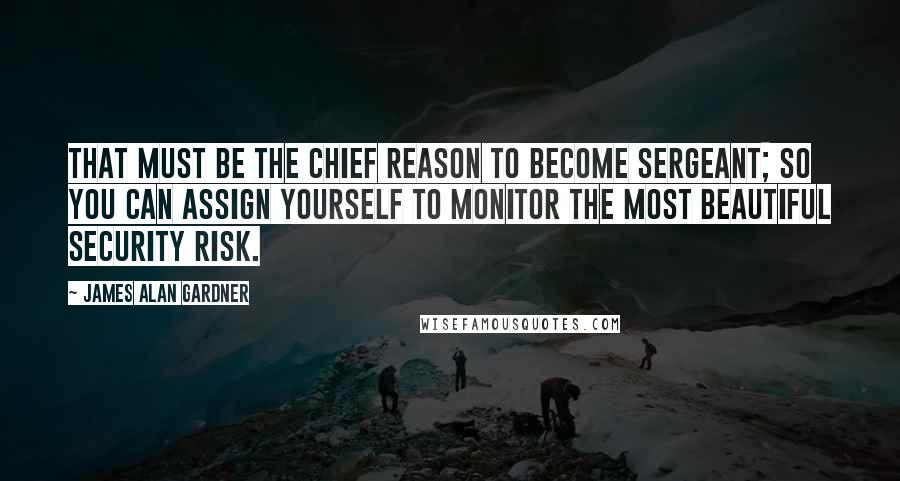 James Alan Gardner quotes: That must be the chief reason to become sergeant; so you can assign yourself to monitor the most beautiful security risk.