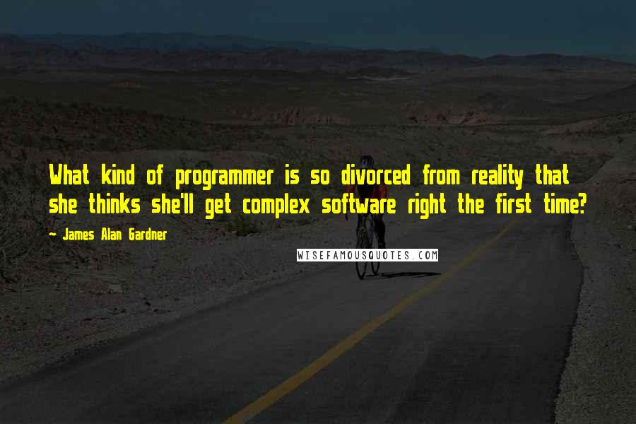 James Alan Gardner quotes: What kind of programmer is so divorced from reality that she thinks she'll get complex software right the first time?