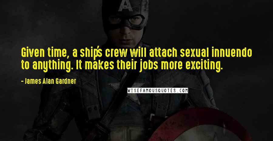 James Alan Gardner quotes: Given time, a ship's crew will attach sexual innuendo to anything. It makes their jobs more exciting.