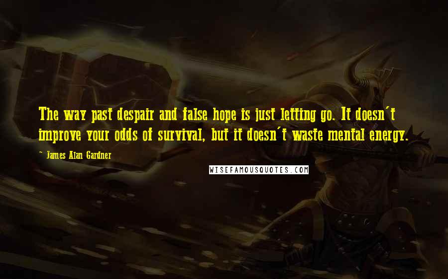 James Alan Gardner quotes: The way past despair and false hope is just letting go. It doesn't improve your odds of survival, but it doesn't waste mental energy.