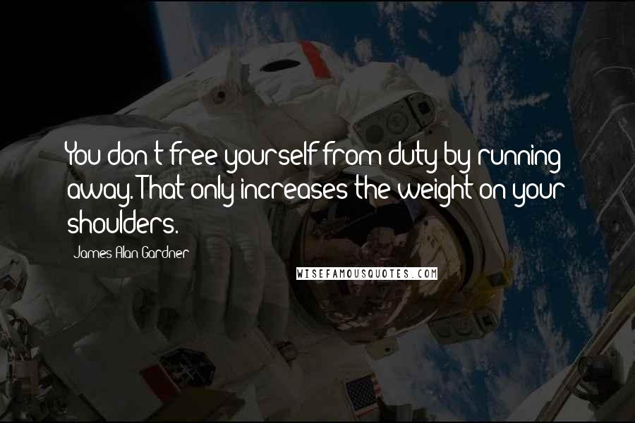 James Alan Gardner quotes: You don't free yourself from duty by running away. That only increases the weight on your shoulders.