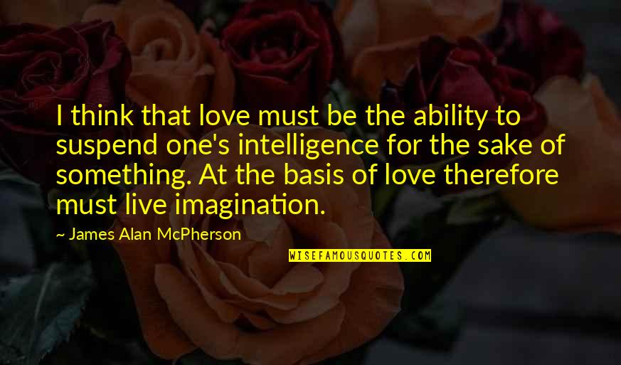 James Alan Mcpherson Quotes By James Alan McPherson: I think that love must be the ability