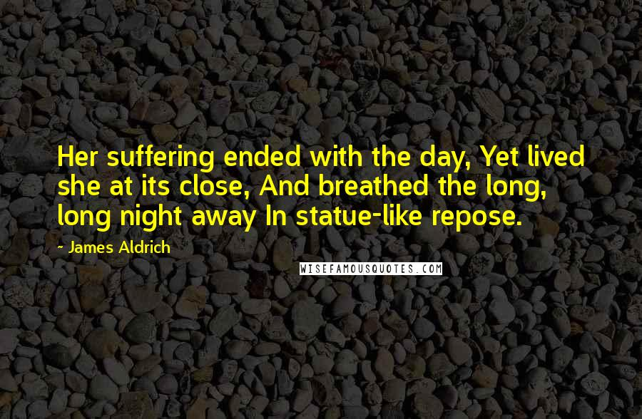 James Aldrich quotes: Her suffering ended with the day, Yet lived she at its close, And breathed the long, long night away In statue-like repose.