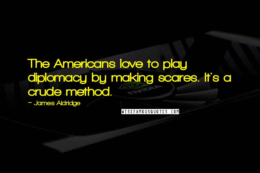 James Aldridge quotes: The Americans love to play diplomacy by making scares. It's a crude method.