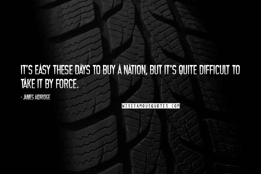 James Aldridge quotes: It's easy these days to buy a nation, but it's quite difficult to take it by force.
