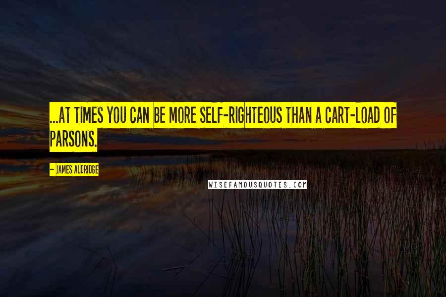 James Aldridge quotes: ...at times you can be more self-righteous than a cart-load of parsons.