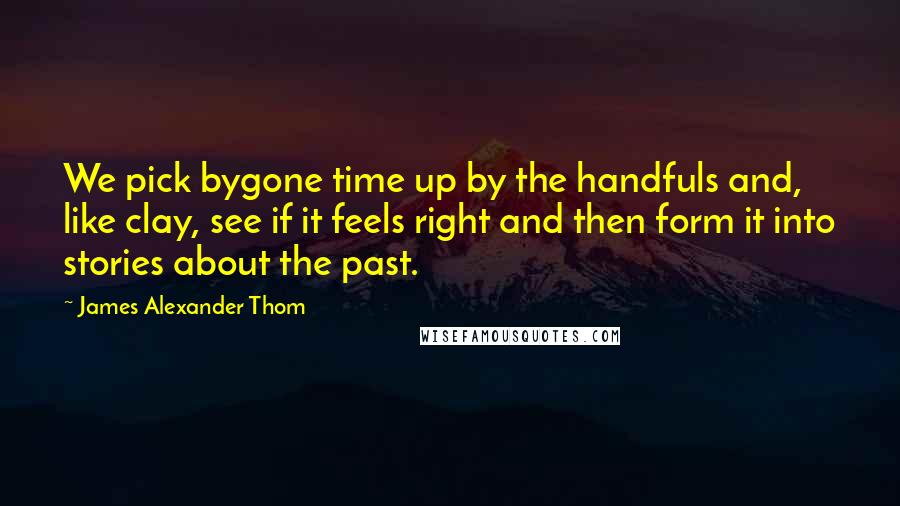 James Alexander Thom quotes: We pick bygone time up by the handfuls and, like clay, see if it feels right and then form it into stories about the past.