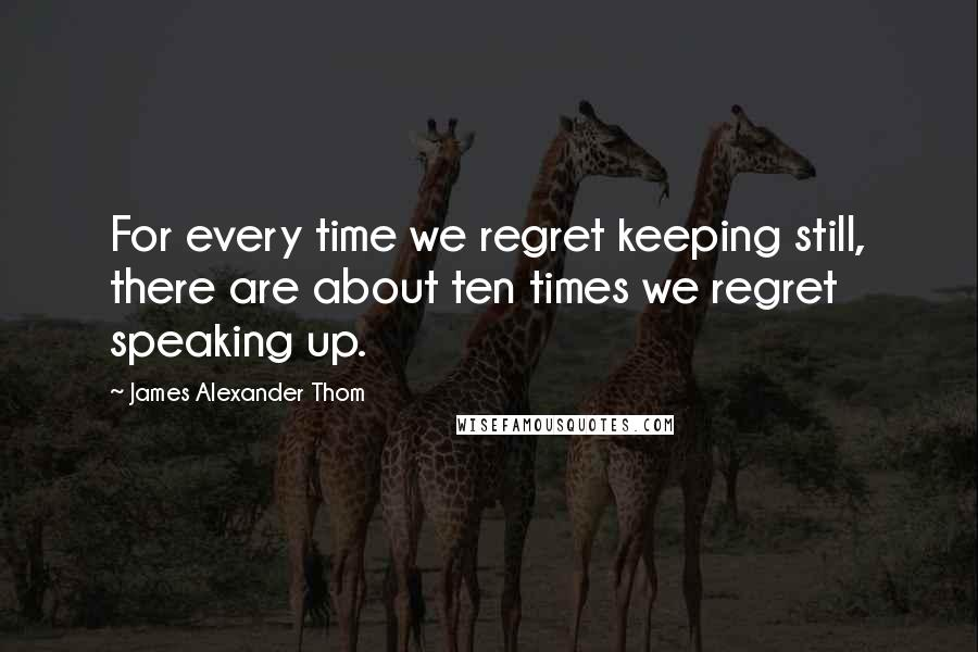 James Alexander Thom quotes: For every time we regret keeping still, there are about ten times we regret speaking up.
