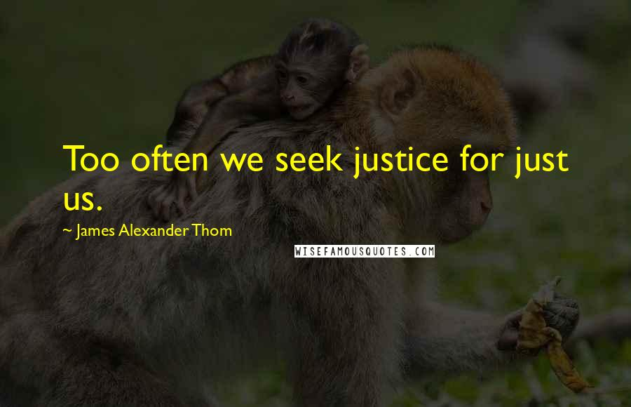James Alexander Thom quotes: Too often we seek justice for just us.