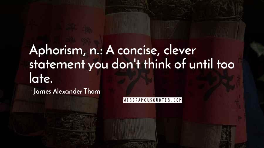 James Alexander Thom quotes: Aphorism, n.: A concise, clever statement you don't think of until too late.
