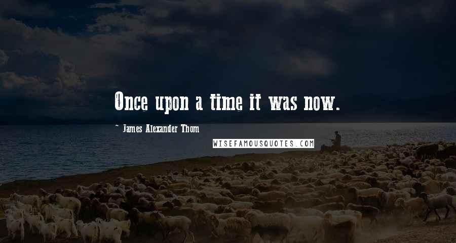 James Alexander Thom quotes: Once upon a time it was now.