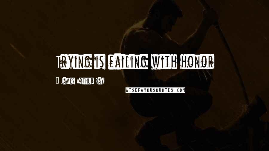 James Arthur Ray quotes: Trying is failing with honor