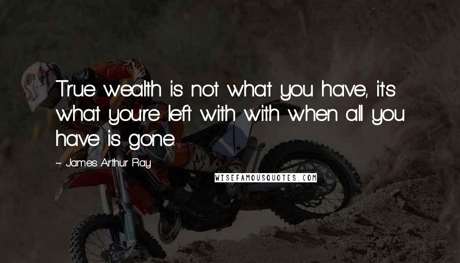 James Arthur Ray quotes: True wealth is not what you have, it's what you're left with with when all you have is gone.