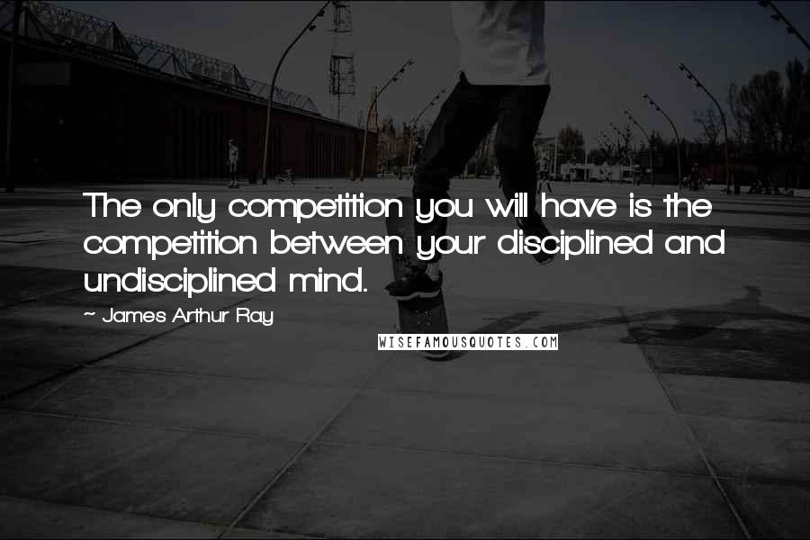 James Arthur Ray quotes: The only competition you will have is the competition between your disciplined and undisciplined mind.