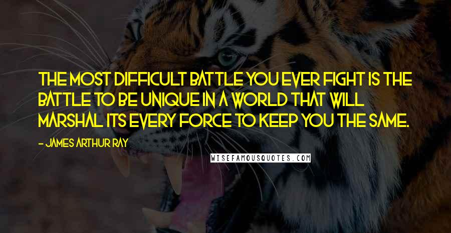 James Arthur Ray quotes: The most difficult battle you ever fight is the battle to be unique in a world that will marshal its every force to keep you the same.