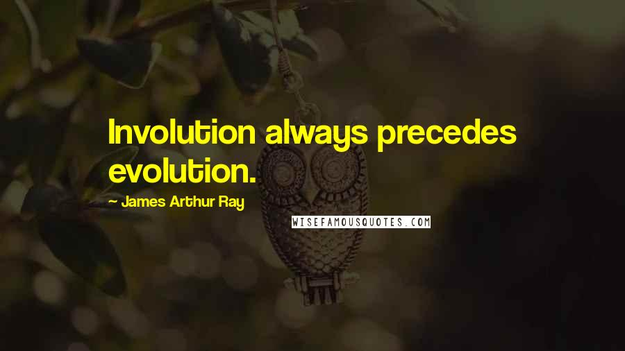 James Arthur Ray quotes: Involution always precedes evolution.