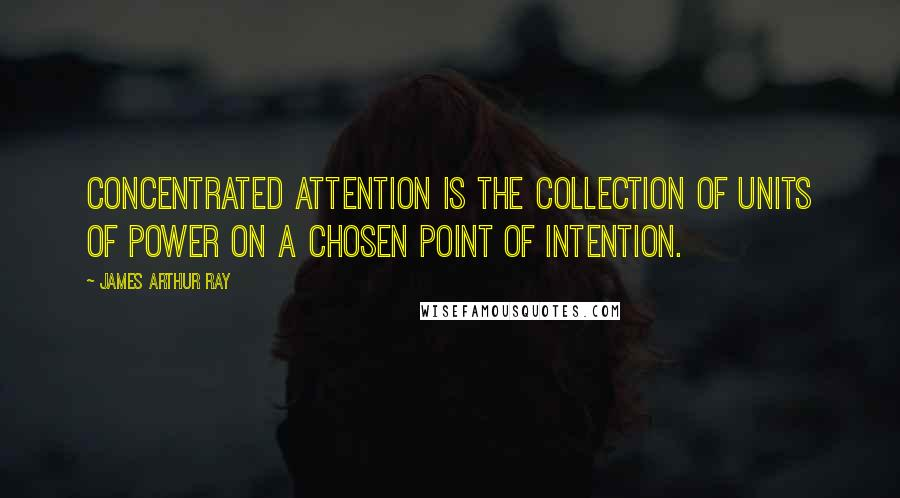 James Arthur Ray quotes: Concentrated attention is the collection of units of power on a chosen point of intention.