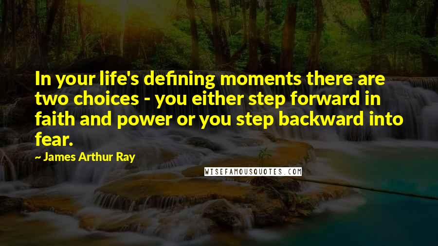 James Arthur Ray quotes: In your life's defining moments there are two choices - you either step forward in faith and power or you step backward into fear.