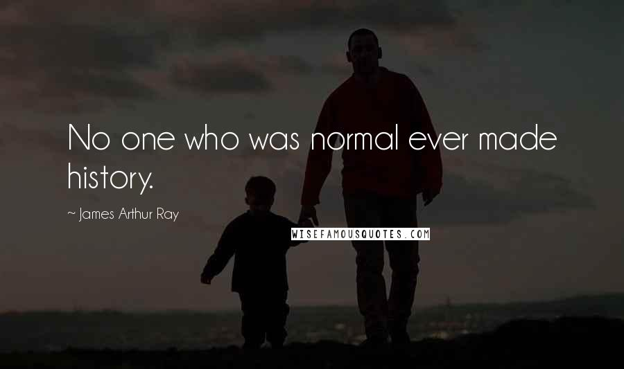 James Arthur Ray quotes: No one who was normal ever made history.