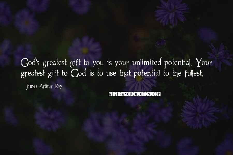 James Arthur Ray quotes: God's greatest gift to you is your unlimited potential. Your greatest gift to God is to use that potential to the fullest.