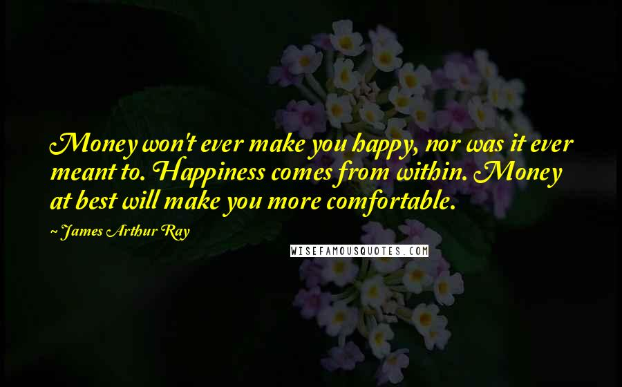 James Arthur Ray quotes: Money won't ever make you happy, nor was it ever meant to. Happiness comes from within. Money at best will make you more comfortable.