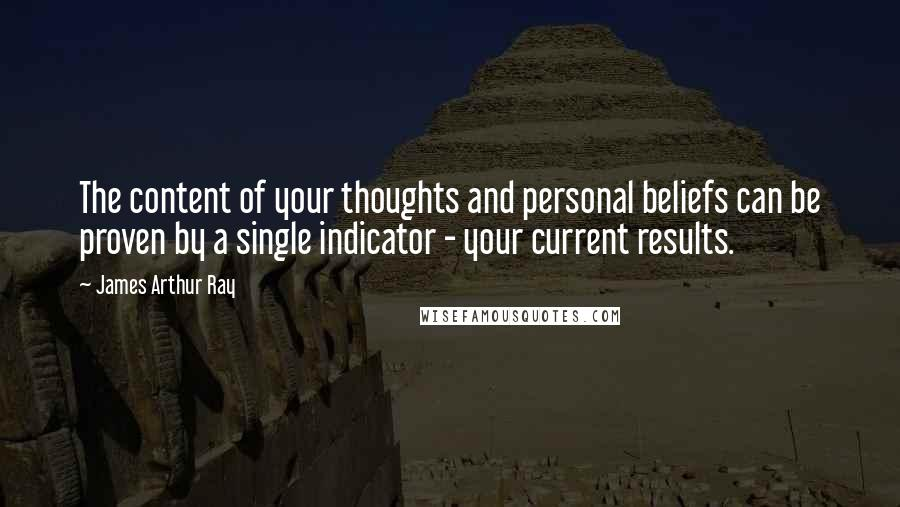 James Arthur Ray quotes: The content of your thoughts and personal beliefs can be proven by a single indicator - your current results.