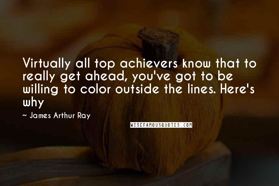 James Arthur Ray quotes: Virtually all top achievers know that to really get ahead, you've got to be willing to color outside the lines. Here's why