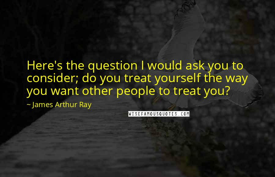 James Arthur Ray quotes: Here's the question I would ask you to consider; do you treat yourself the way you want other people to treat you?