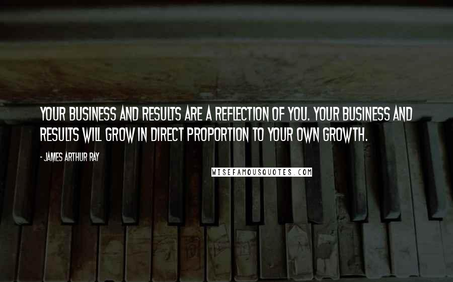 James Arthur Ray quotes: Your business and results are a reflection of you. Your business and results will grow in direct proportion to your own growth.