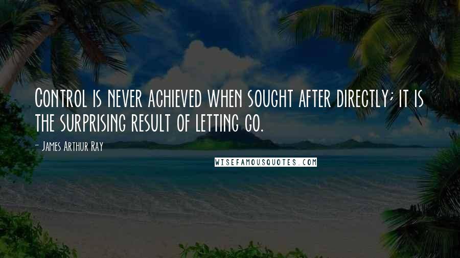 James Arthur Ray quotes: Control is never achieved when sought after directly; it is the surprising result of letting go.