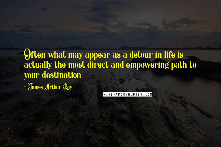 James Arthur Ray quotes: Often what may appear as a detour in life is actually the most direct and empowering path to your destination.