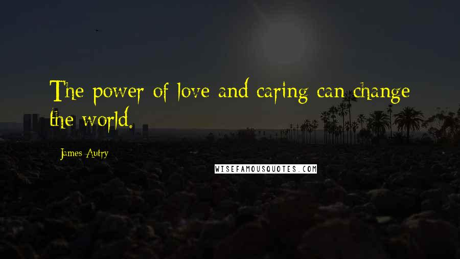 James Autry quotes: The power of love and caring can change the world.